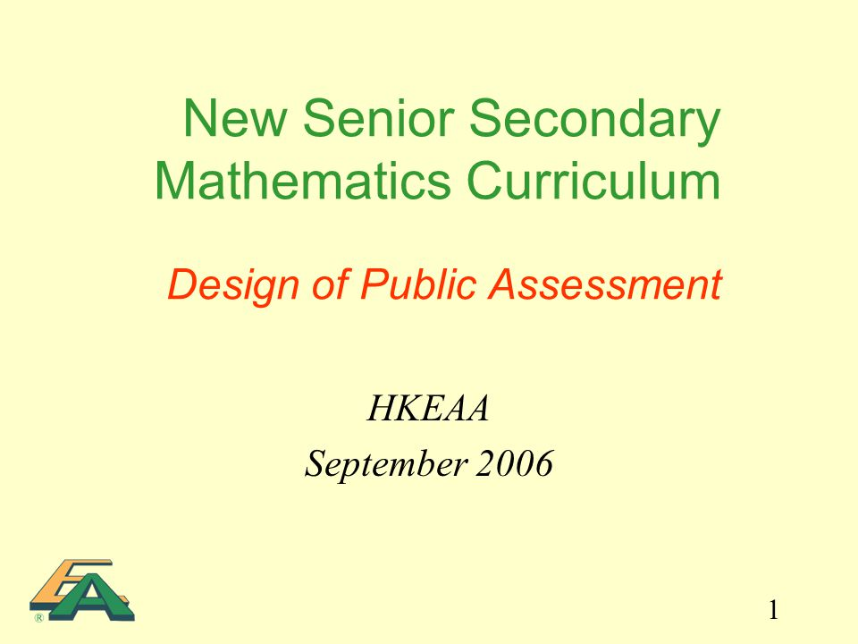 1 New Senior Secondary Mathematics Curriculum Design of Public Assessment HKEAA September 2006