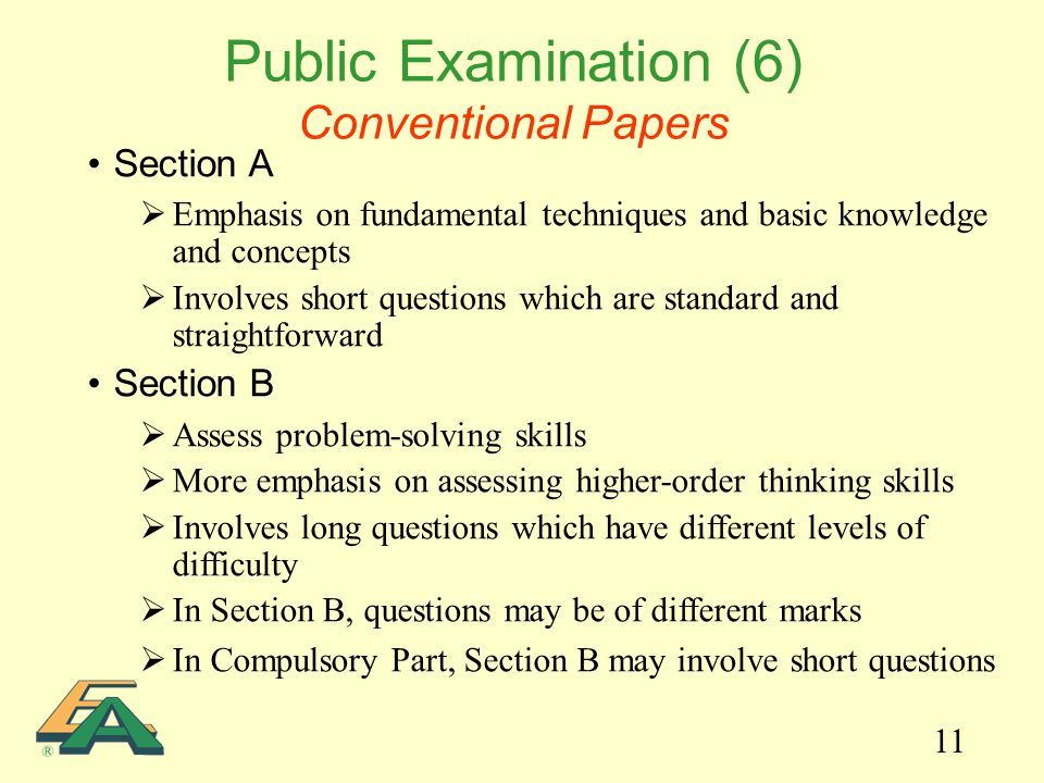 11 Public Examination (6) Conventional Papers Section A  Emphasis on fundamental techniques and basic knowledge and concepts  Involves short questions which are standard and straightforward Section B  Assess problem-solving skills  More emphasis on assessing higher-order thinking skills  Involves long questions which have different levels of difficulty  In Section B, questions may be of different marks  In Compulsory Part, Section B may involve short questions