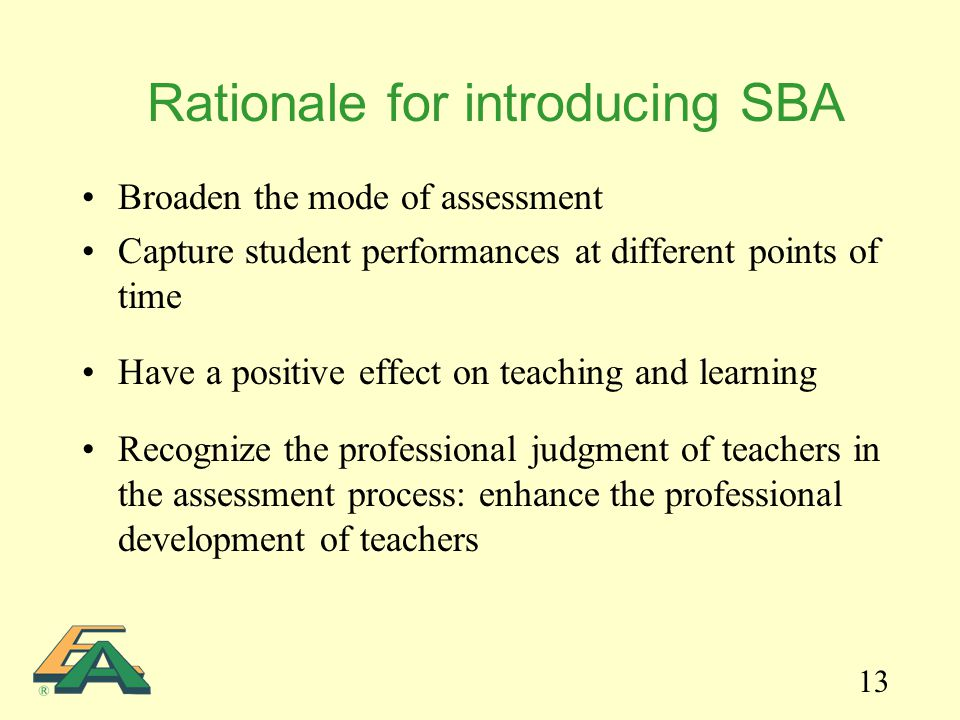 13 Rationale for introducing SBA Broaden the mode of assessment Capture student performances at different points of time Have a positive effect on teaching and learning Recognize the professional judgment of teachers in the assessment process: enhance the professional development of teachers