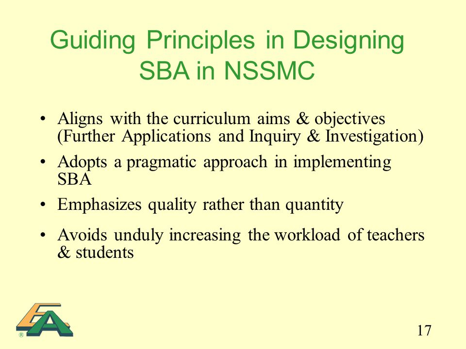 17 Aligns with the curriculum aims & objectives (Further Applications and Inquiry & Investigation) Adopts a pragmatic approach in implementing SBA Emphasizes quality rather than quantity Avoids unduly increasing the workload of teachers & students Guiding Principles in Designing SBA in NSSMC