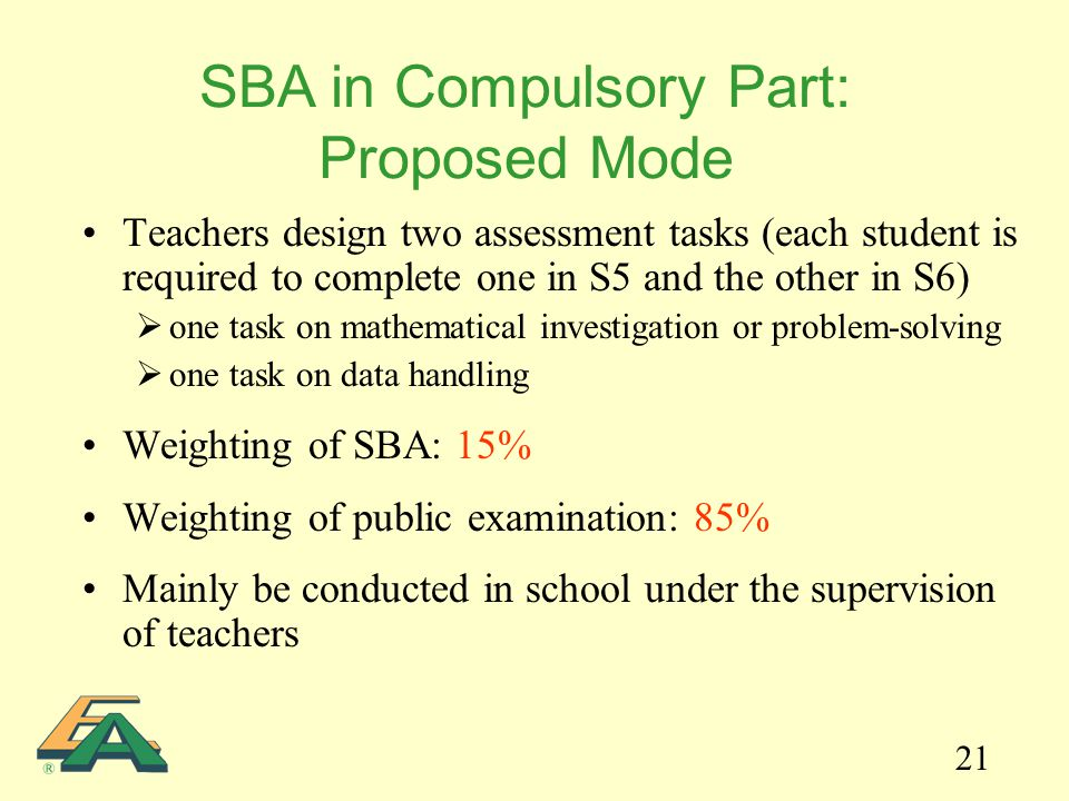 21 Teachers design two assessment tasks (each student is required to complete one in S5 and the other in S6)  one task on mathematical investigation or problem-solving  one task on data handling Weighting of SBA: 15% Weighting of public examination: 85% Mainly be conducted in school under the supervision of teachers SBA in Compulsory Part: Proposed Mode