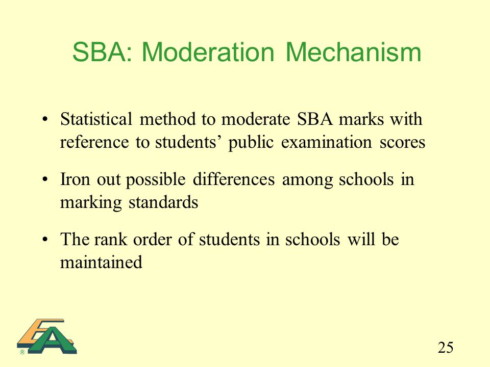 25 Statistical method to moderate SBA marks with reference to students' public examination scores Iron out possible differences among schools in marki