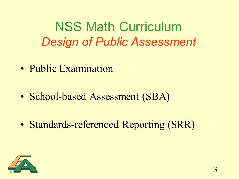 3 NSS Math Curriculum Design of Public Assessment Public Examination School-based Assessment (SBA) Standards-referenced Reporting (SRR)