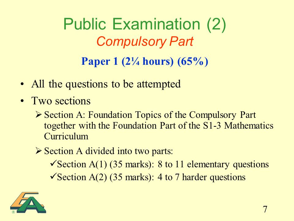 7 All the questions to be attempted Two sections  Section A: Foundation Topics of the Compulsory Part together with the Foundation Part of the S1-3 Mathematics Curriculum  Section A divided into two parts: Section A(1) (35 marks): 8 to 11 elementary questions Section A(2) (35 marks): 4 to 7 harder questions Public Examination (2) Compulsory Part Paper 1 (2¼ hours) (65%)