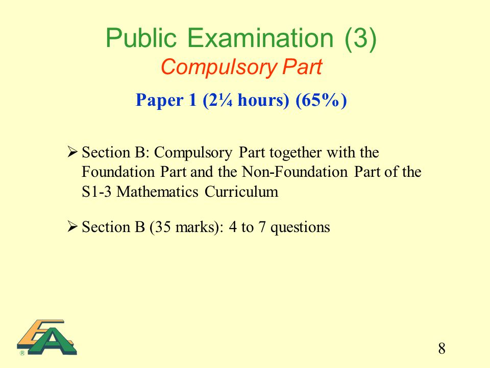 8  Section B: Compulsory Part together with the Foundation Part and the Non-Foundation Part of the S1-3 Mathematics Curriculum  Section B (35 marks): 4 to 7 questions Public Examination (3) Compulsory Part Paper 1 (2¼ hours) (65%)