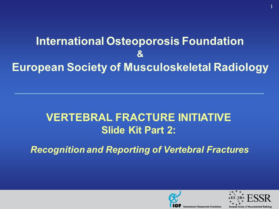 1 Recognition and Reporting of Vertebral Fractures VERTEBRAL FRACTURE INITIATIVE Slide Kit Part 2: International Osteoporosis Foundation & European Society of Musculoskeletal Radiology