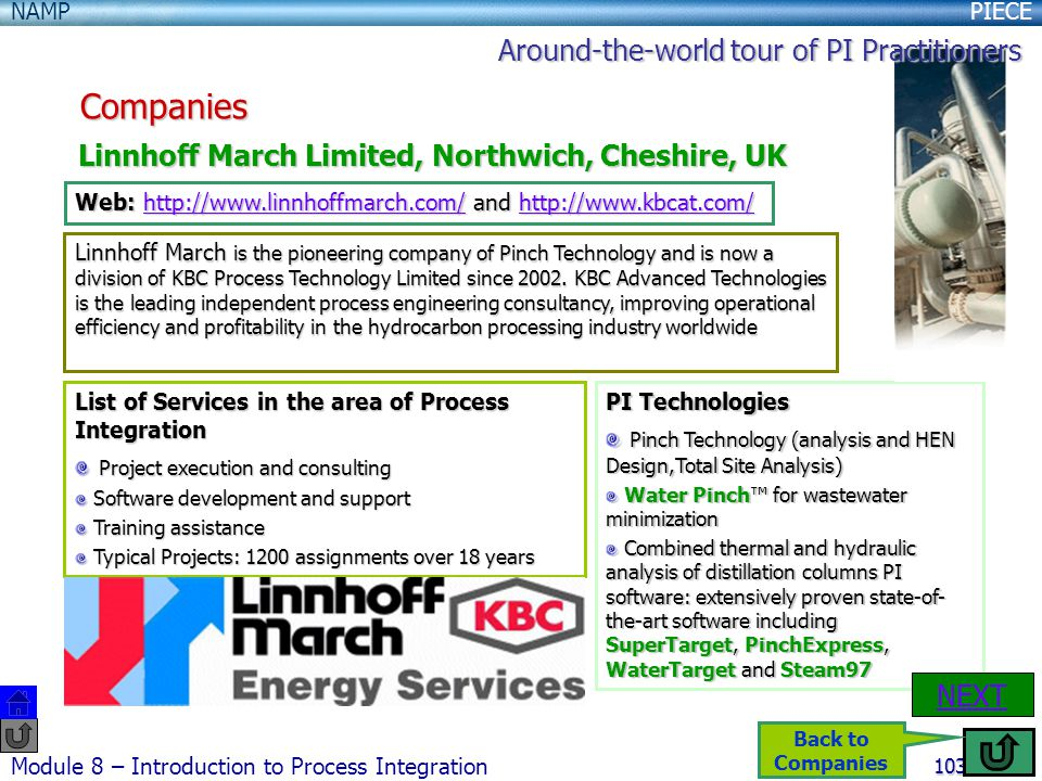 PIECENAMP Module 8 – Introduction to Process Integration 103 Companies Linnhoff March Limited, Northwich, Cheshire, UK Web: http://www.linnhoffmarch.com/ and http://www.kbcat.com/ http://www.linnhoffmarch.com/http://www.kbcat.com/http://www.linnhoffmarch.com/http://www.kbcat.com/ List of Services in the area of Process Integration Project execution and consulting Project execution and consulting Software development and support Software development and support Training assistance Training assistance Typical Projects: 1200 assignments over 18 years Typical Projects: 1200 assignments over 18 years PI Technologies Pinch Technology (analysis and HEN Design,Total Site Analysis) Pinch Technology (analysis and HEN Design,Total Site Analysis) Water Pinch™ for wastewater minimization Water Pinch™ for wastewater minimization Combined thermal and hydraulic analysis of distillation columns PI software: extensively proven state-of- the-art software including SuperTarget, PinchExpress, WaterTarget and Steam97 Combined thermal and hydraulic analysis of distillation columns PI software: extensively proven state-of- the-art software including SuperTarget, PinchExpress, WaterTarget and Steam97 Linnhoff March is the pioneering company of Pinch Technology and is now a division of KBC Process Technology Limited since 2002.