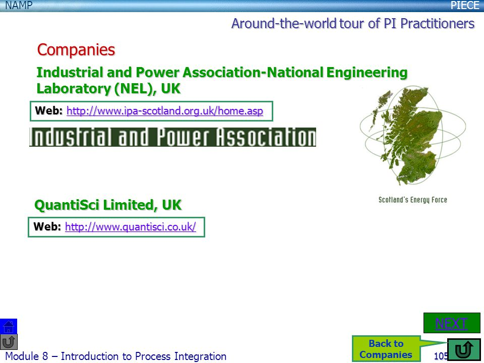 PIECENAMP Module 8 – Introduction to Process Integration 105 Companies Industrial and Power Association-National Engineering Laboratory (NEL), UK Web: http://www.ipa-scotland.org.uk/home.asp http://www.ipa-scotland.org.uk/home.asp QuantiSci Limited, UK Web: http://www.quantisci.co.uk/ http://www.quantisci.co.uk/ NEXT Around-the-world tour of PI Practitioners Back to Companies