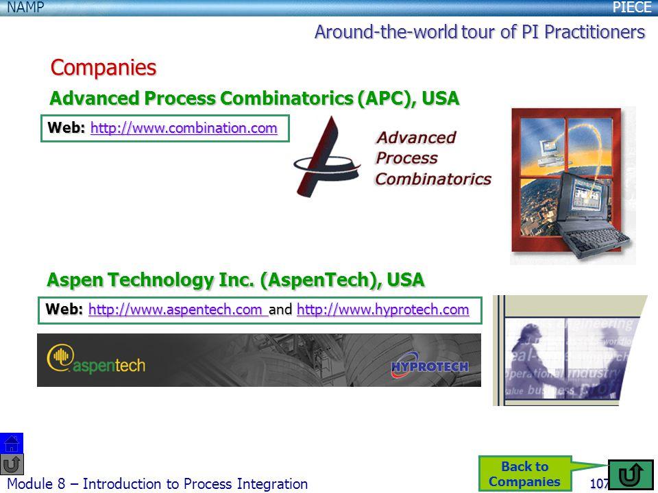 PIECENAMP Module 8 – Introduction to Process Integration 107 Companies Advanced Process Combinatorics (APC), USA Web: http://www.combination.com http://www.combination.com Aspen Technology Inc.
