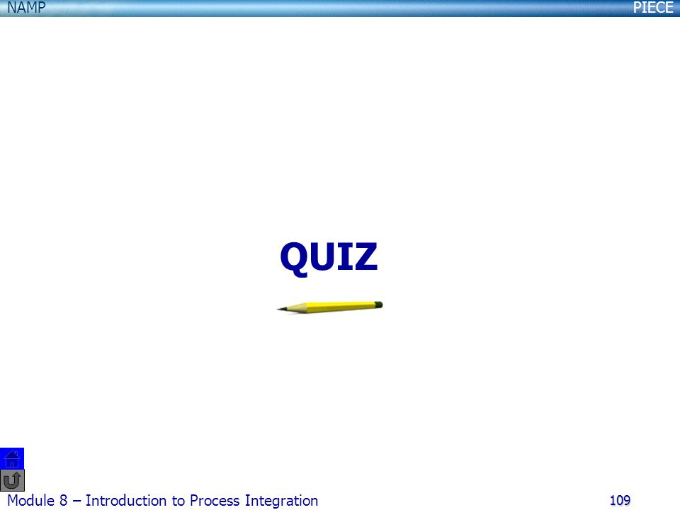 PIECENAMP Module 8 – Introduction to Process Integration 109 QUIZ