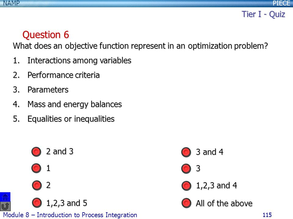 PIECENAMP Module 8 – Introduction to Process Integration 115 Question 6 What does an objective function represent in an optimization problem? 1.Intera
