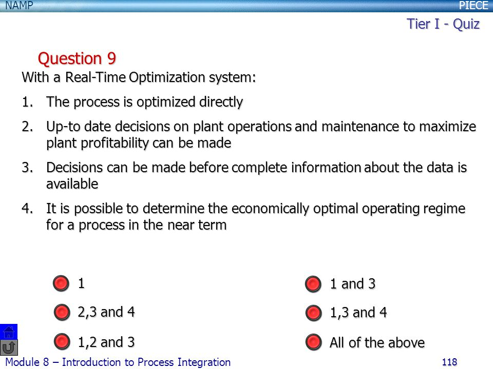 PIECENAMP Module 8 – Introduction to Process Integration 118 Question 9 With a Real-Time Optimization system: 1.The process is optimized directly 2.Up-to date decisions on plant operations and maintenance to maximize plant profitability can be made 3.Decisions can be made before complete information about the data is available 4.It is possible to determine the economically optimal operating regime for a process in the near term 1,2 and 3 1 2,3 and 4 All of the above 1 and 3 1,3 and 4 Tier I - Quiz