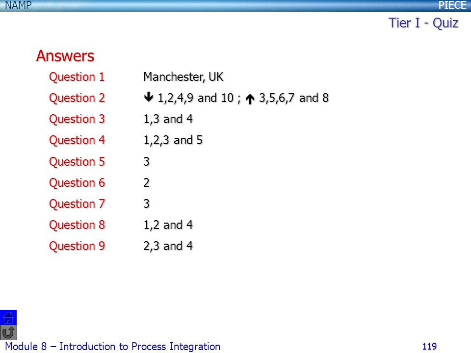 PIECENAMP Module 8 – Introduction to Process Integration 119 Answers Question 1Manchester, UK Question 2  1,2,4,9 and 10 ;  3,5,6,7 and 8 Question 31,3 and 4 Question 41,2,3 and 5 Question 53 Question 62 Question 73 Question 81,2 and 4 Question 92,3 and 4 Tier I - Quiz