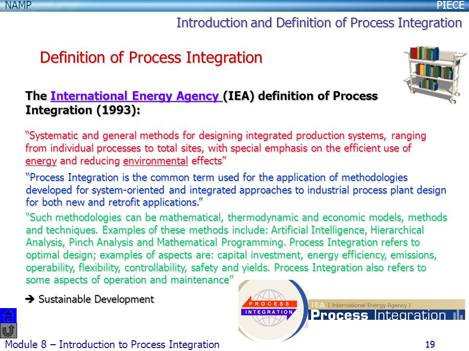 PIECENAMP Module 8 – Introduction to Process Integration 19 The International Energy Agency (IEA) definition of Process Integration (1993): International Energy Agency International Energy Agency Systematic and general methods for designing integrated production systems, ranging from individual processes to total sites, with special emphasis on the efficient use of energy and reducing environmental effects Process Integration is the common term used for the application of methodologies developed for system-oriented and integrated approaches to industrial process plant design for both new and retrofit applications. Such methodologies can be mathematical, thermodynamic and economic models, methods and techniques.