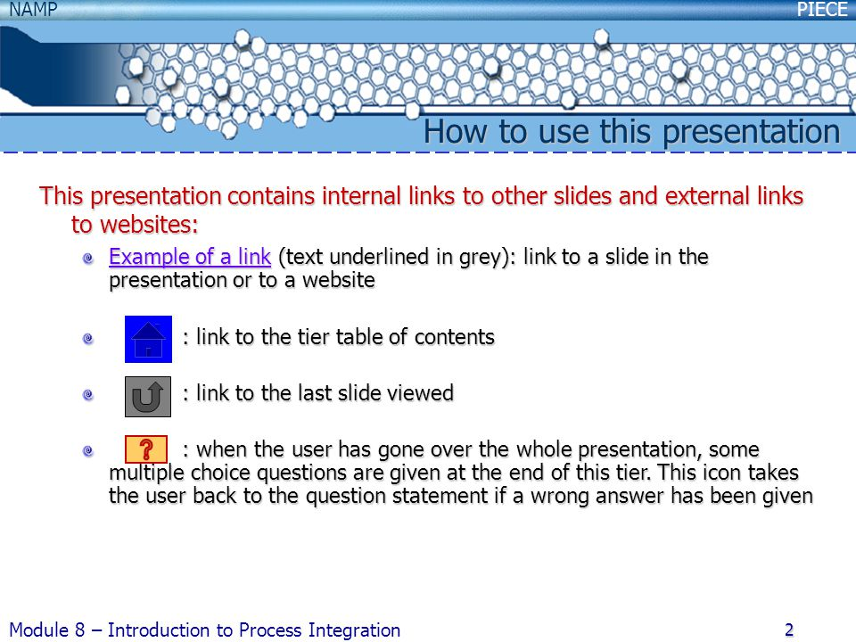 PIECENAMP Module 8 – Introduction to Process Integration 2 How to use this presentation This presentation contains internal links to other slides and external links to websites: Example of a link (text underlined in grey): link to a slide in the presentation or to a website : link to the tier table of contents : link to the tier table of contents : link to the last slide viewed : link to the last slide viewed : when the user has gone over the whole presentation, some multiple choice questions are given at the end of this tier.