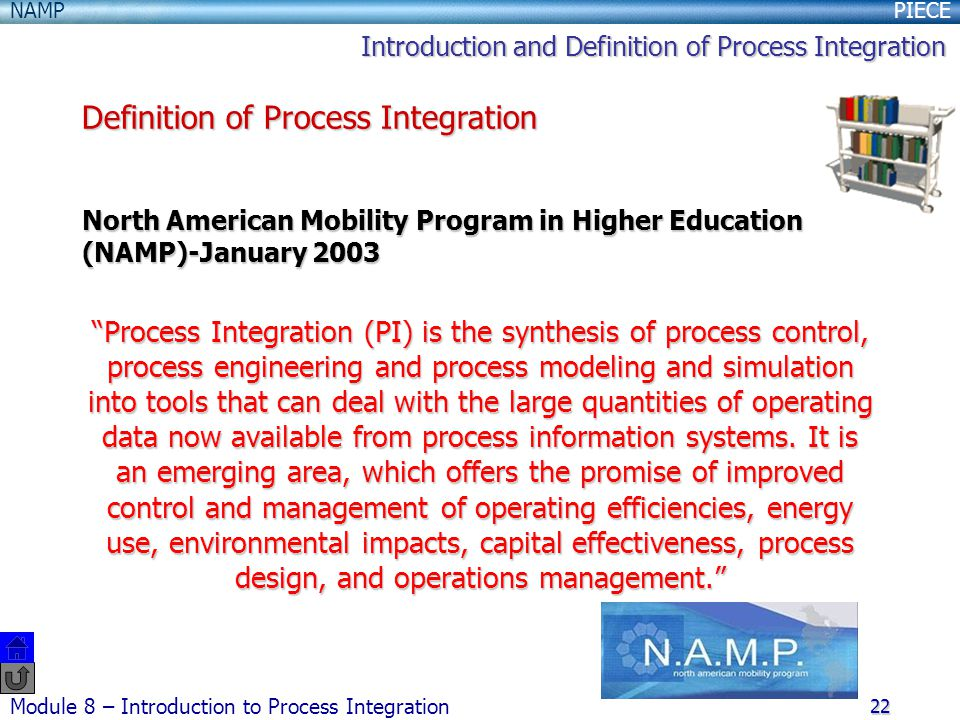 PIECENAMP Module 8 – Introduction to Process Integration 22 North American Mobility Program in Higher Education (NAMP)-January 2003 Process Integration (PI) is the synthesis of process control, process engineering and process modeling and simulation into tools that can deal with the large quantities of operating data now available from process information systems.