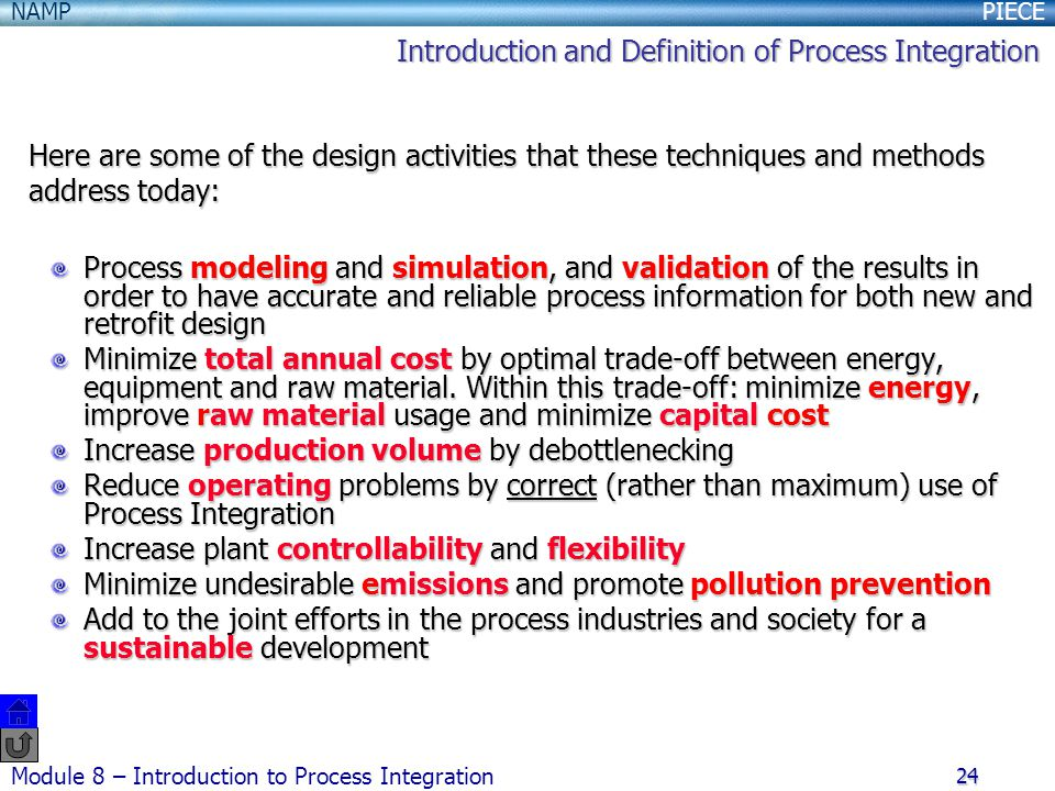 PIECENAMP Module 8 – Introduction to Process Integration 24 Here are some of the design activities that these techniques and methods address today: Process modeling and simulation, and validation of the results in order to have accurate and reliable process information for both new and retrofit design Minimize total annual cost by optimal trade-off between energy, equipment and raw material.