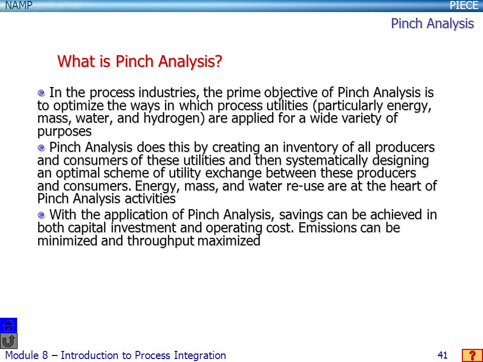 PIECENAMP Module 8 – Introduction to Process Integration 41 In the process industries, the prime objective of Pinch Analysis is to optimize the ways in which process utilities (particularly energy, mass, water, and hydrogen) are applied for a wide variety of purposes In the process industries, the prime objective of Pinch Analysis is to optimize the ways in which process utilities (particularly energy, mass, water, and hydrogen) are applied for a wide variety of purposes Pinch Analysis does this by creating an inventory of all producers and consumers of these utilities and then systematically designing an optimal scheme of utility exchange between these producers and consumers.