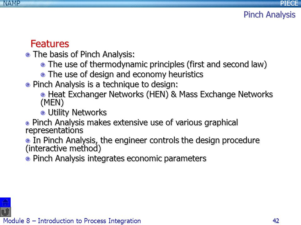 PIECENAMP Module 8 – Introduction to Process Integration 42 The basis of Pinch Analysis: The basis of Pinch Analysis: The use of thermodynamic principles (first and second law) The use of thermodynamic principles (first and second law) The use of design and economy heuristics The use of design and economy heuristics Pinch Analysis is a technique to design: Pinch Analysis is a technique to design: Heat Exchanger Networks (HEN) & Mass Exchange Networks (MEN) Heat Exchanger Networks (HEN) & Mass Exchange Networks (MEN) Utility Networks Utility Networks Pinch Analysis makes extensive use of various graphical representations Pinch Analysis makes extensive use of various graphical representations In Pinch Analysis, the engineer controls the design procedure (interactive method) In Pinch Analysis, the engineer controls the design procedure (interactive method) Pinch Analysis integrates economic parameters Pinch Analysis integrates economic parameters Features Pinch Analysis
