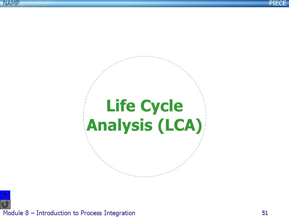PIECENAMP Module 8 – Introduction to Process Integration 51 Life Cycle Analysis (LCA)