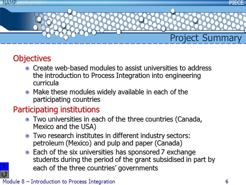 PIECENAMP Module 8 – Introduction to Process Integration 6 Objectives Create web-based modules to assist universities to address the introduction to Process Integration into engineering curricula Make these modules widely available in each of the participating countries Participating institutions Two universities in each of the three countries (Canada, Mexico and the USA) Two research institutes in different industry sectors: petroleum (Mexico) and pulp and paper (Canada) Each of the six universities has sponsored 7 exchange students during the period of the grant subsidised in part by each of the three countries' governments Project Summary