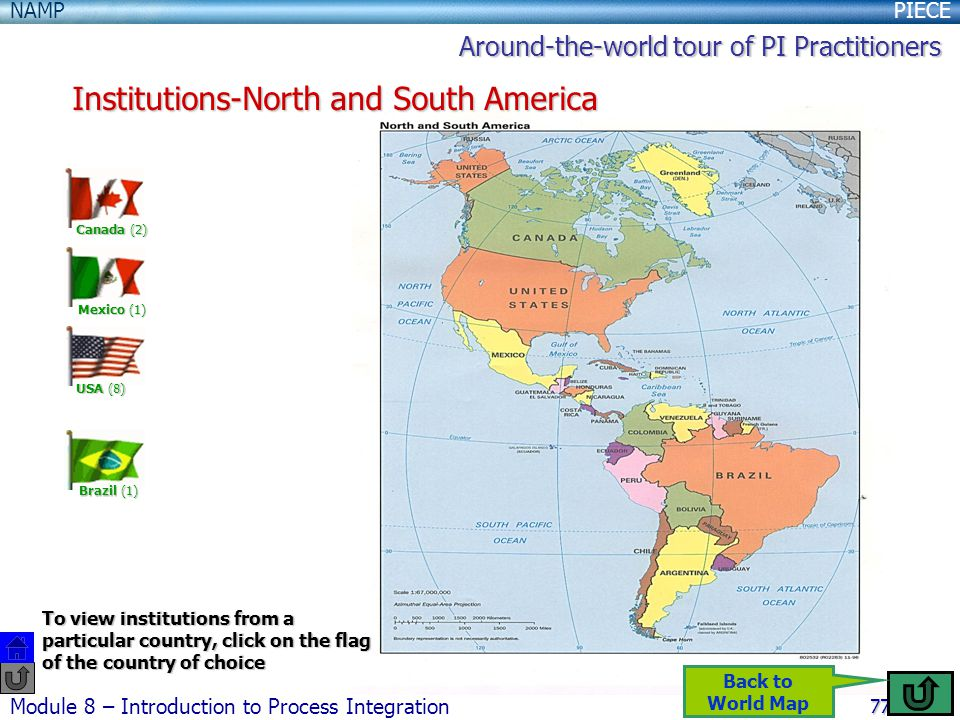 PIECENAMP Module 8 – Introduction to Process Integration 77 Institutions-North and South America Canada (2) USA (8) Brazil (1) Mexico (1) Around-the-world tour of PI Practitioners To view institutions from a particular country, click on the flag of the country of choice Back to World Map