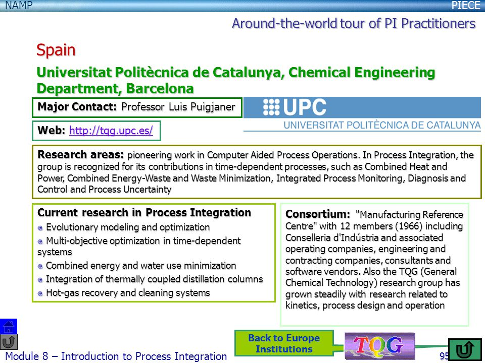 PIECENAMP Module 8 – Introduction to Process Integration 95 Back to Europe Institutions Spain Universitat Politècnica de Catalunya, Chemical Engineering Department, Barcelona Major Contact: Professor Luis Puigjaner Web: http://tqg.upc.es/ http://tqg.upc.es/ Research areas: pioneering work in Computer Aided Process Operations.