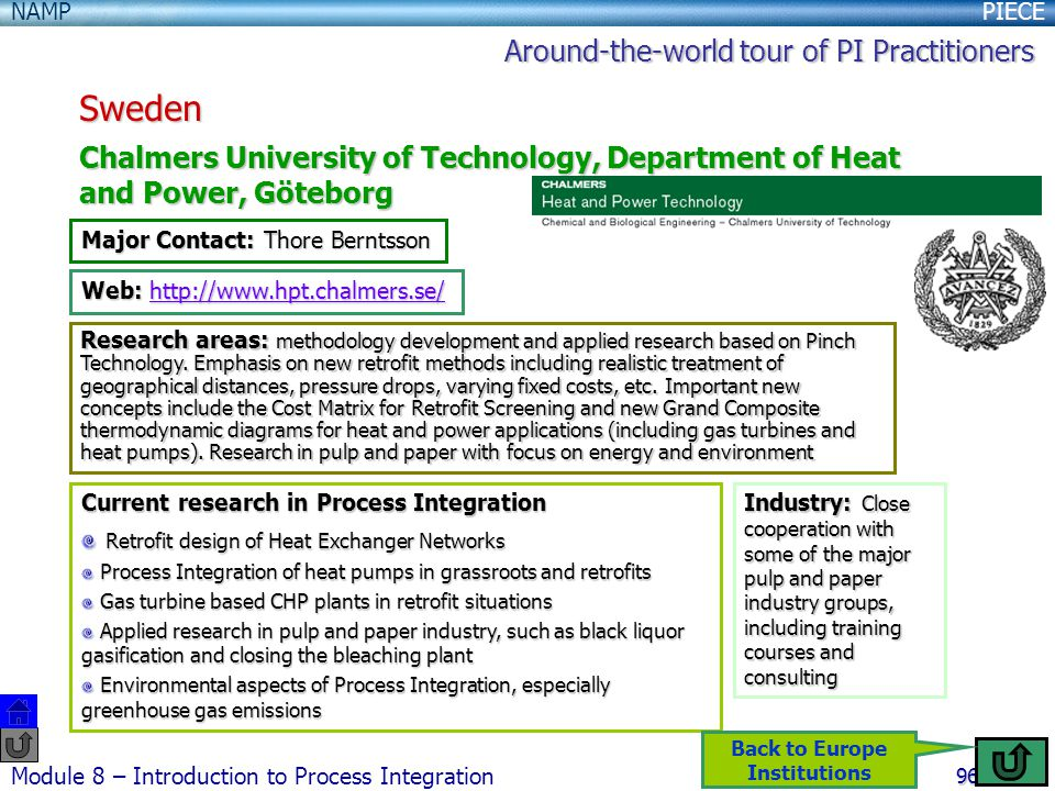 PIECENAMP Module 8 – Introduction to Process Integration 96 Sweden Chalmers University of Technology, Department of Heat and Power, Göteborg Major Contact: Thore Berntsson Web: http://www.hpt.chalmers.se/ http://www.hpt.chalmers.se/ Research areas: methodology development and applied research based on Pinch Technology.