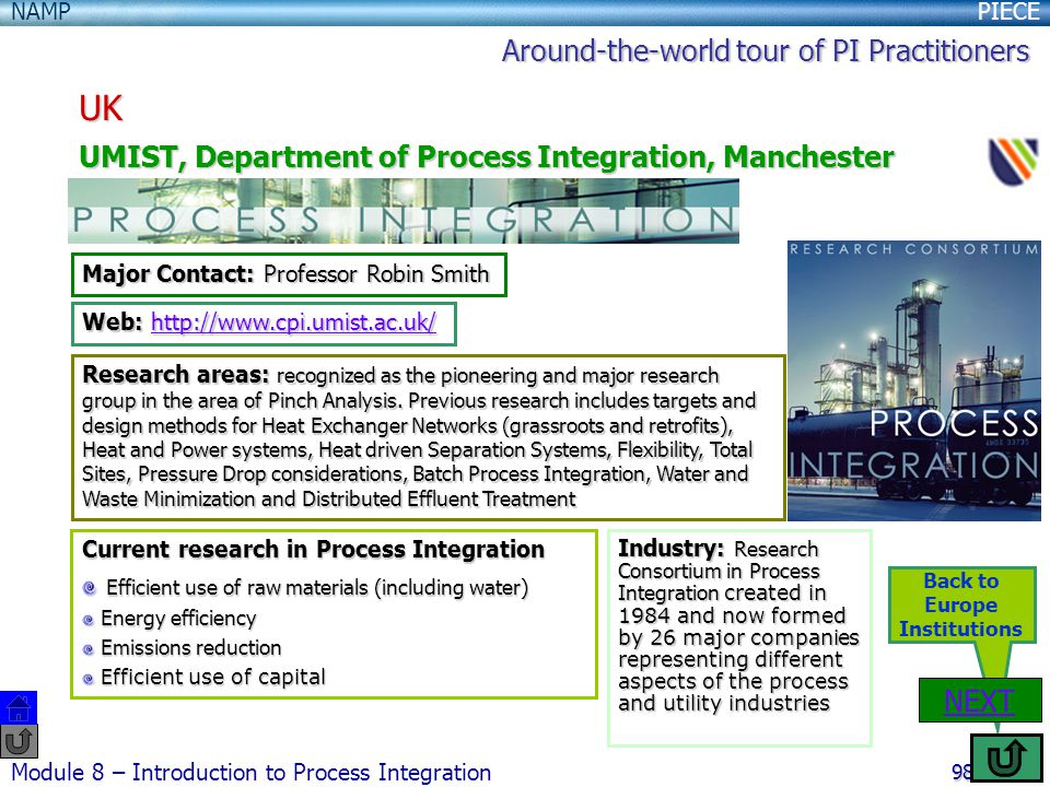 PIECENAMP Module 8 – Introduction to Process Integration 98 Back to Europe Institutions UK UMIST, Department of Process Integration, Manchester NEXT Major Contact: Professor Robin Smith Web: http://www.cpi.umist.ac.uk/ http://www.cpi.umist.ac.uk/ Research areas: recognized as the pioneering and major research group in the area of Pinch Analysis.