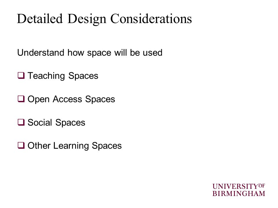 Detailed Design Considerations Understand how space will be used  Teaching Spaces  Open Access Spaces  Social Spaces  Other Learning Spaces