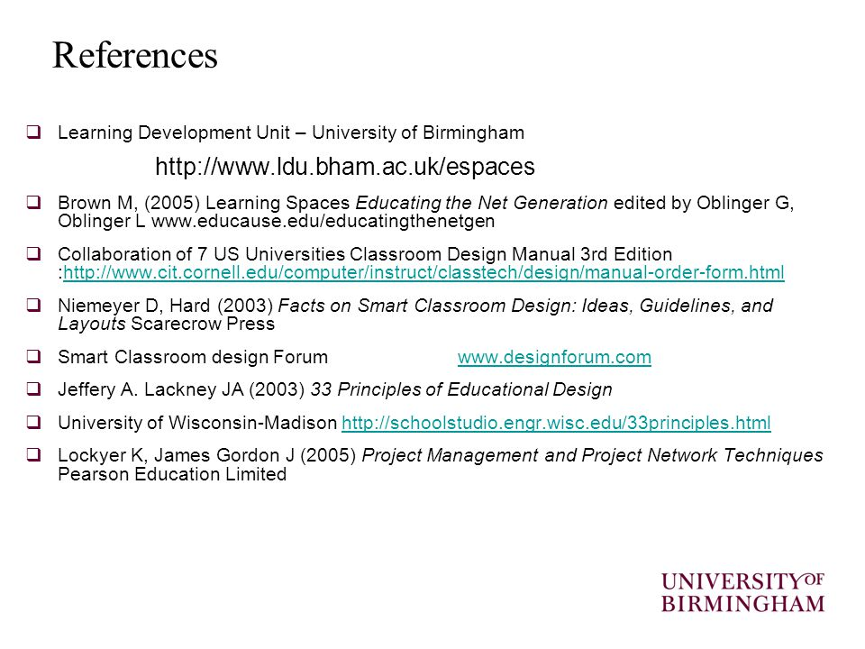 References  Learning Development Unit – University of Birmingham http://www.ldu.bham.ac.uk/espaces  Brown M, (2005) Learning Spaces Educating the Net Generation edited by Oblinger G, Oblinger L www.educause.edu/educatingthenetgen  Collaboration of 7 US Universities Classroom Design Manual 3rd Edition :http://www.cit.cornell.edu/computer/instruct/classtech/design/manual-order-form.htmlhttp://www.cit.cornell.edu/computer/instruct/classtech/design/manual-order-form.html  Niemeyer D, Hard (2003) Facts on Smart Classroom Design: Ideas, Guidelines, and Layouts Scarecrow Press  Smart Classroom design Forumwww.designforum.comwww.designforum.com  Jeffery A.