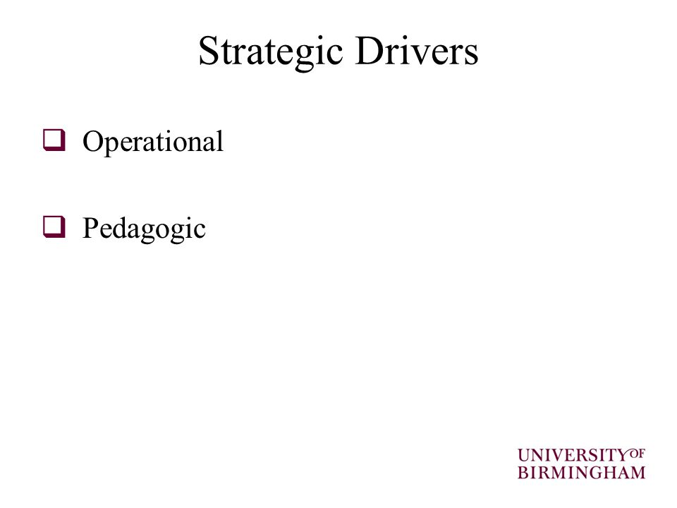 Strategic Drivers – Pedagogical Pedagogical drivers came from:  Implementation of institutions Learning and Teaching Strategies  Change in learning and teaching methods at faculty and/or departmental level  Key academics or learning and teaching champions