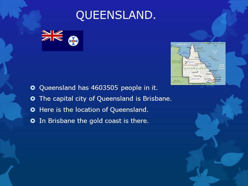 QUEENSLAND. Queensland has 4603505 people in it.