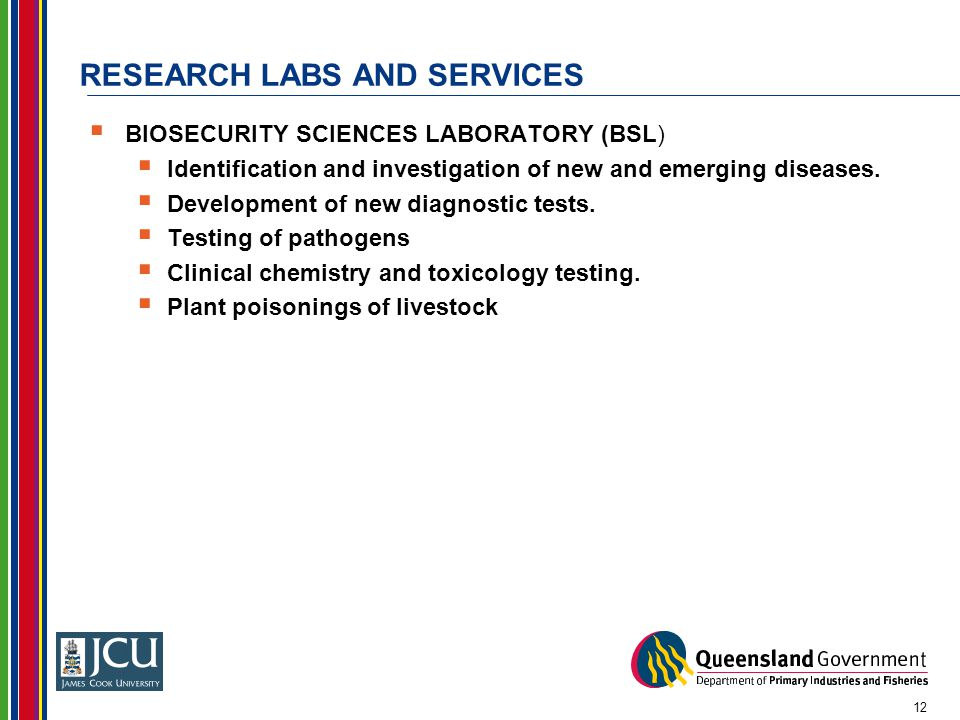 RESEARCH LABS AND SERVICES  BIOSECURITY SCIENCES LABORATORY (BSL)  Identification and investigation of new and emerging diseases.  Development of n