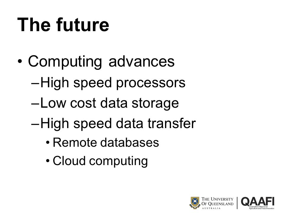 The future Computing advances –High speed processors –Low cost data storage –High speed data transfer Remote databases Cloud computing