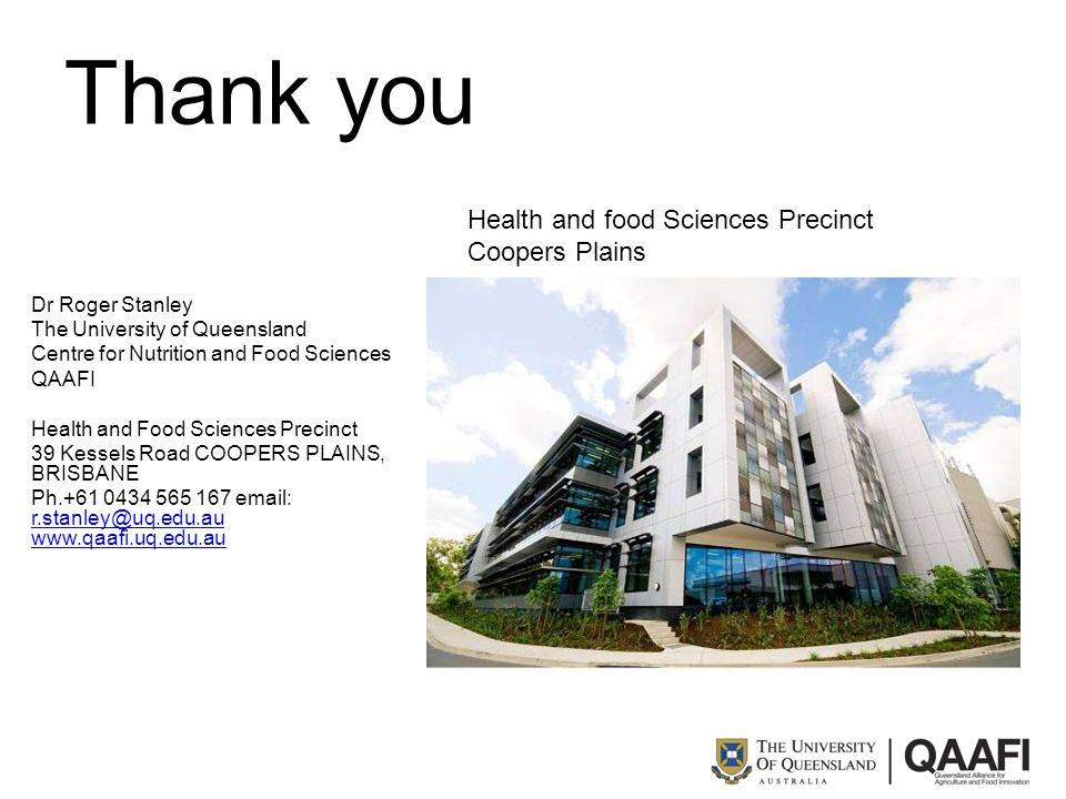 Thank you Dr Roger Stanley The University of Queensland Centre for Nutrition and Food Sciences QAAFI Health and Food Sciences Precinct 39 Kessels Road COOPERS PLAINS, BRISBANE Ph.+61 0434 565 167 email: r.stanley@uq.edu.au www.qaafi.uq.edu.au r.stanley@uq.edu.au www.qaafi.uq.edu.au Health and food Sciences Precinct Coopers Plains