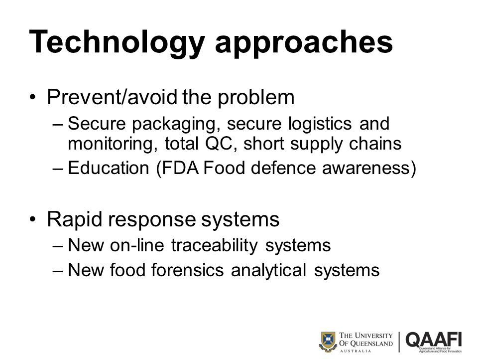 Technology approaches Prevent/avoid the problem –Secure packaging, secure logistics and monitoring, total QC, short supply chains –Education (FDA Food defence awareness) Rapid response systems –New on-line traceability systems –New food forensics analytical systems