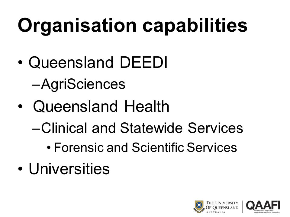 Organisation capabilities Queensland DEEDI –AgriSciences Queensland Health –Clinical and Statewide Services Forensic and Scientific Services Universit