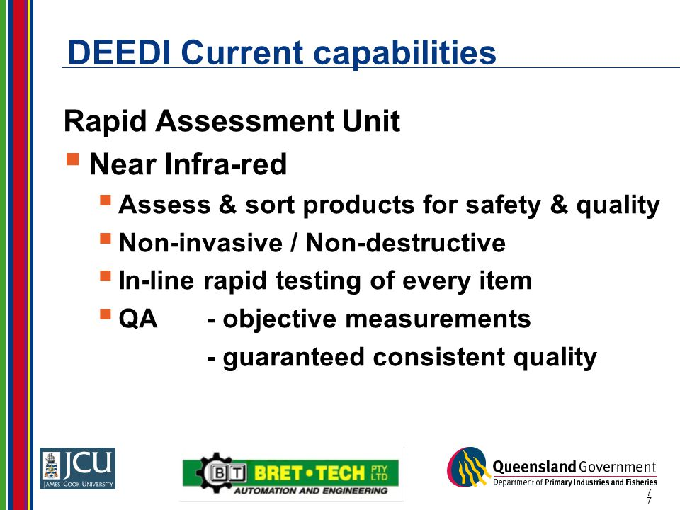 7 DEEDI Current capabilities Rapid Assessment Unit  Near Infra-red  Assess & sort products for safety & quality  Non-invasive / Non-destructive  I
