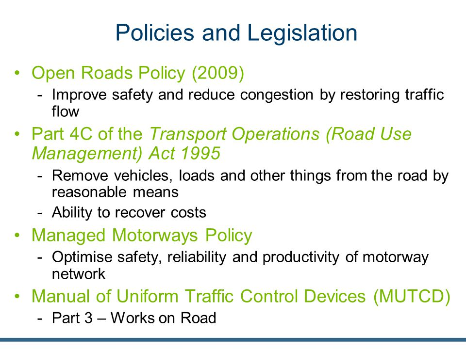 Policies and Legislation Open Roads Policy (2009) -Improve safety and reduce congestion by restoring traffic flow Part 4C of the Transport Operations