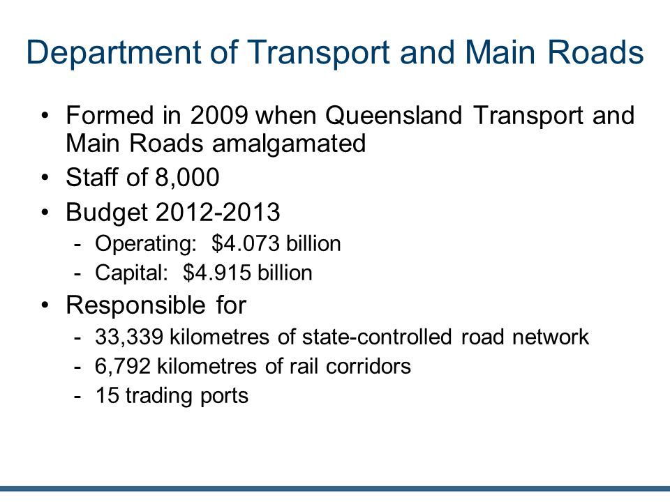Department of Transport and Main Roads Formed in 2009 when Queensland Transport and Main Roads amalgamated Staff of 8,000 Budget 2012-2013 -Operating: