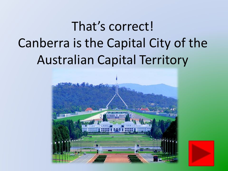 That is not the Australian Capital Territory's Capital City Click on the button to go back and try again
