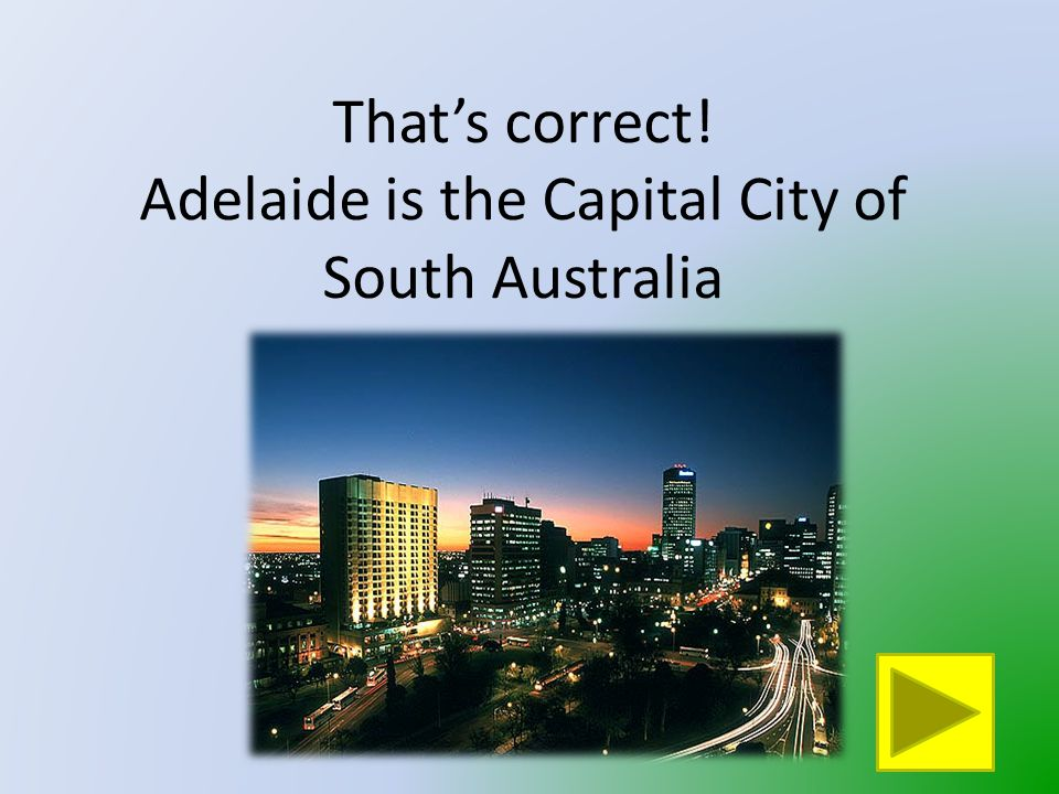 That is not South Australia's Capital City Click on the button to go back and try again