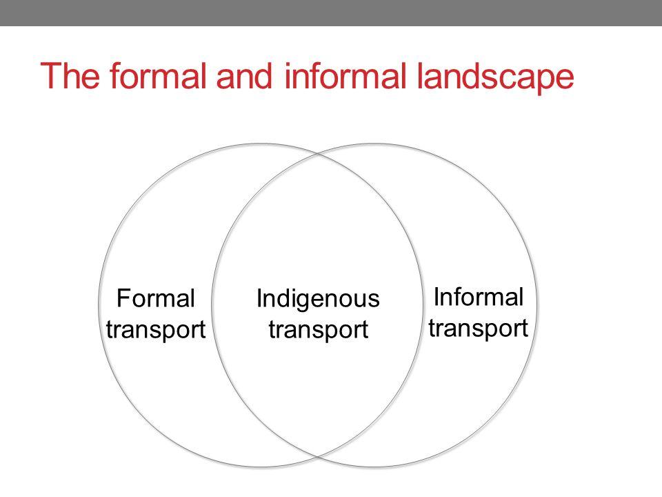 The formal and informal landscape Formal transport Informal transport Indigenous transport