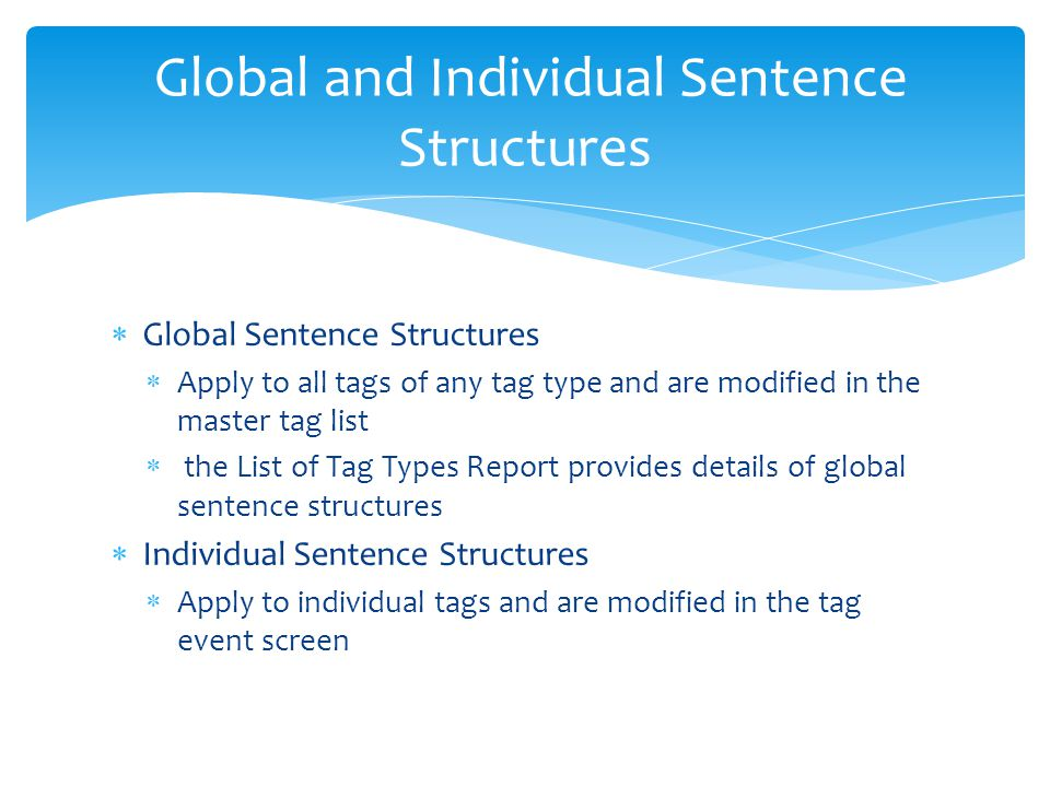  Global Sentence Structures  Apply to all tags of any tag type and are modified in the master tag list  the List of Tag Types Report provides details of global sentence structures  Individual Sentence Structures  Apply to individual tags and are modified in the tag event screen Global and Individual Sentence Structures