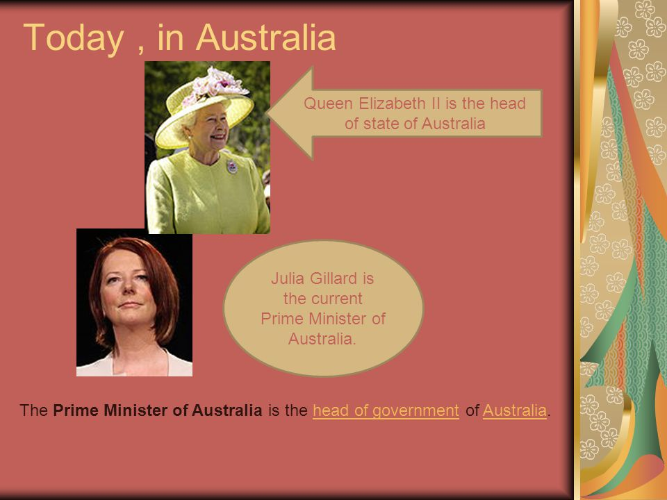 Today, in Australia The Prime Minister of Australia is the head of government of Australia.head of governmentAustralia Julia Gillard is the current Prime Minister of Australia.
