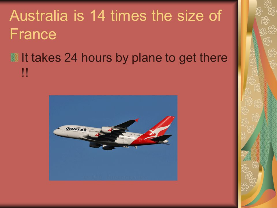 Australia is 14 times the size of France It takes 24 hours by plane to get there !!