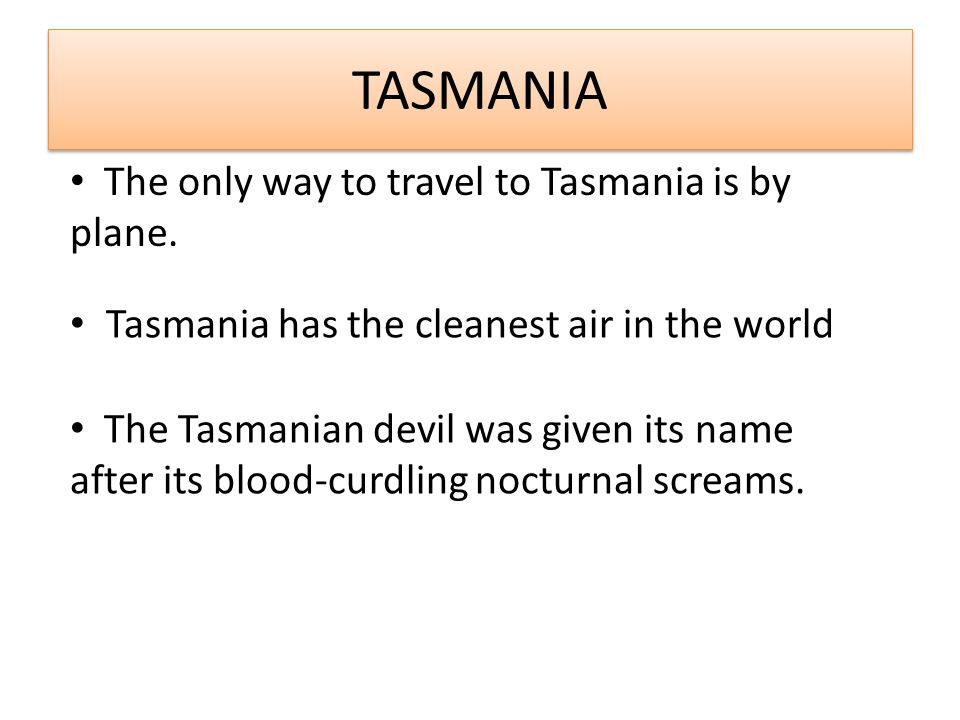 TASMANIA Tasmania has the cleanest air in the world The Tasmanian devil was given its name after its blood-curdling nocturnal screams.