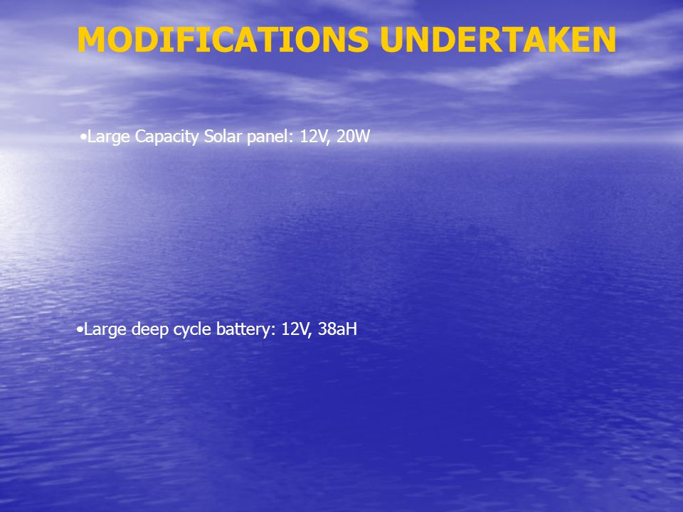 MODIFICATIONS UNDERTAKEN Large Capacity Solar panel: 12V, 20W Large deep cycle battery: 12V, 38aH