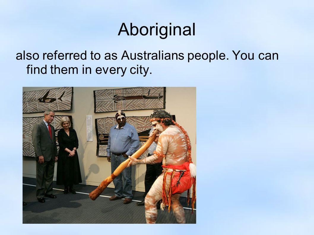 Aboriginal also referred to as Australians people. You can find them in every city.